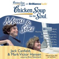 Chicken Soup for the Soul: Moms & Sons - 38 Stories about Raising Wonderful Men, Special Moments, Love Through the Generations, and Through the Eyes of a Child - Jack Canfield - audiobook