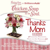 Chicken Soup for the Soul: Thanks Mom - 33 Stories of Favorite Moments, Mom to the Rescue, and What Goes Around - Jack Canfield - audiobook