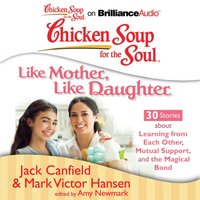 Chicken Soup for the Soul: Like Mother, Like Daughter - 30 Stories about Learning from Each Other, Mutual Support, and the Magical Bond - Jack Canfield - audiobook