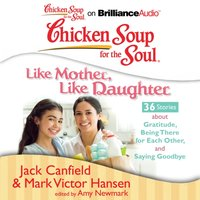 Chicken Soup for the Soul: Like Mother, Like Daughter - 36 Stories about Gratitude, Being There for Each Other, and Saying Goodbye - Jack Canfield - audiobook