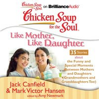 Chicken Soup for the Soul: Like Mother, Like Daughter - 35 Stories about the Funny and Special Moments Between Mothers and Daughters (Grandmothers and Granddaughters Too) - Jack Canfield - audiobook