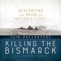 Killing the Bismarck - Iain Ballantyne - audiobook