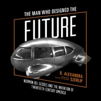 Man Who Designed the Future - B. Alexandra Szerlip - audiobook