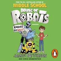 House of Robots: Robots Go Wild! - James Patterson - audiobook