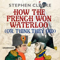 How the French Won Waterloo - or Think They Did - Stephen Clarke - audiobook
