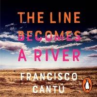 Line Becomes A River - Francisco Cantu - audiobook