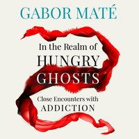 In the Realm of Hungry Ghosts - Gabor Mate - audiobook