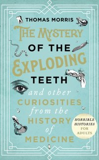 Mystery of the Exploding Teeth and Other Curiosities from the History of Medicine - Thomas Morris - audiobook