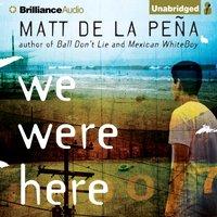 We Were Here - Matt de la Pena - audiobook