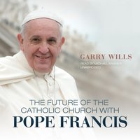 Future of the Catholic Church with Pope Francis - Garry Wills - audiobook