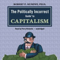 Politically Incorrect Guide to Capitalism - Dr. Robert P. Murphy - audiobook