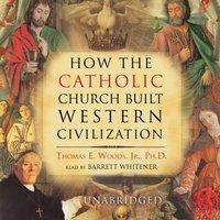 How the Catholic Church Built Western Civilization - Thomas E. Woods - audiobook
