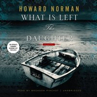 What Is Left the Daughter - Howard Norman - audiobook