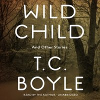 Wild Child, and Other Stories - T. C. Boyle - audiobook