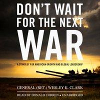 Don't Wait for the Next War - General  Wesley K. (Ret.) Clark - audiobook