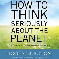 How to Think Seriously about the Planet - Roger Scruton - audiobook