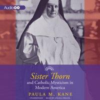 Sister Thorn and Catholic Mysticism in Modern America - Paula M. Kane - audiobook