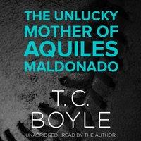 Unlucky Mother of Aquiles Maldonado - T. C. Boyle - audiobook