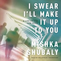 I Swear I'll Make It Up to You - Mishka Shubaly - audiobook