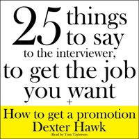 25 Things to Say to the Interviewer, to Get the Job You Want + How to Get a Promotion - Dexter Hawk - audiobook