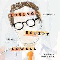 Loving Robert Lowell - Sandra Hochman - audiobook