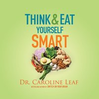 Think and Eat Yourself Smart - Dr. Caroline Leaf - audiobook