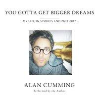 You Gotta Get Bigger Dreams - Alan Cumming - audiobook