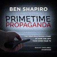 Primetime Propaganda - Ben Shapiro - audiobook