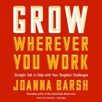 Grow Wherever You Work - Joanna Barsh - audiobook