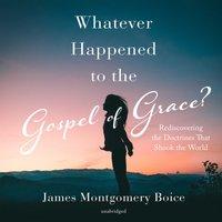 Whatever Happened to the Gospel of Grace? - James Montgomery Boice - audiobook
