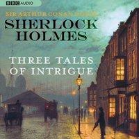 Sherlock Holmes: Three Tales of Intrigue - Sir Arthur Conan Doyle - audiobook