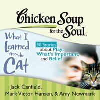 Chicken Soup for the Soul: What I Learned from the Cat - 30 Stories about Play, What's Important, and Belief - Jack Canfield - audiobook