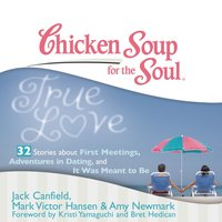 Chicken Soup for the Soul: True Love - 32 Stories about First Meetings, Adventures in Dating, and It Was Meant to Be - Jack Canfield - audiobook