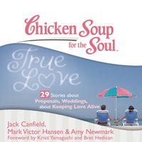Chicken Soup for the Soul: True Love - 29 Stories about Proposals, Weddings, and Keeping Love Alive - Jack Canfield - audiobook