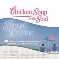 Chicken Soup for the Soul: True Love - 40 Stories about Gifts from the Heart, Laughter, and Love Everlasting - Jack Canfield - audiobook