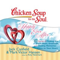 Chicken Soup for the Soul: Happily Ever After - 34 Stories of Finding the Right Mate, Gratitude, and Holding Memories Close to Your Heart - Jack Canfield - audiobook
