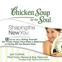 Chicken Soup for the Soul: Shaping the New You - 32 Stories about Telling Yourself the Truth, Foods That Make a Difference, and Going Off the Beaten Path - Jack Canfield - audiobook