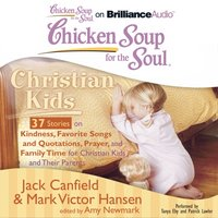 Chicken Soup for the Soul: Christian Kids - 37 Stories on Kindness, Favorite Songs and Quotations, Prayer, and Family Time for Christian Kids and Their Parents - Jack Canfield - audiobook