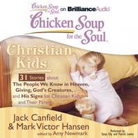 Chicken Soup for the Soul: Christian Kids - 31 Stories about The People We Know in Heaven, Giving, God's Creatures, and His Signs for Christian Kids and Their Parents - Jack Canfield - audiobook