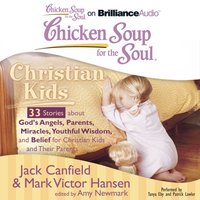 Chicken Soup for the Soul: Christian Kids - 33 Stories about God's Angels, Parents, Miracles, Youthful Wisdom, and Belief for Christian Kids and Their Parents - Jack Canfield - audiobook