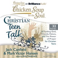 Chicken Soup for the Soul: Christian Teen Talk - 32 Stories of Finding God, Friends, Values, and the Power of Prayer for Christian Teens - Jack Canfield - audiobook