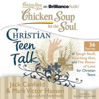 Chicken Soup for the Soul: Christian Teen Talk - 36 Stories of Tough Stuff, Reaching Out, and the Power of Love for Christian Teens - Jack Canfield - audiobook