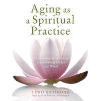 Aging as a Spiritual Practice - Lewis Richmond - audiobook