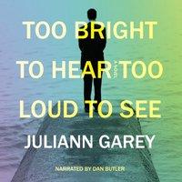 Too Bright to Hear, Too Loud to See - Juliann Garey - audiobook