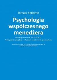 Psychologia współczesnego menedżera. Dlaczego oni mnie nie słuchają? Praktyczne narzędzia plus studium codziennych przypadków. Wykorzystuj metody najsłynniejszych terapeutów w pracy ze swoimi ludźmi!
