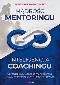 Mądrość Mentoringu, Inteligencja Coachingu. Sprzedaż i skuteczność menedżerska w stylu mentoringowym i coachingowym - Grzegorz Radłowski - ebook