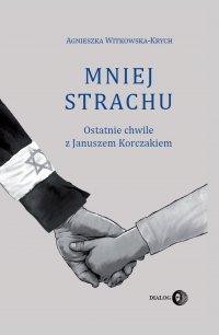 Mniej strachu. Ostatnie chwile z Januszem Korczakiem - Agnieszka Witkowska-Krych - ebook