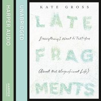 Late Fragments: Everything I Want to Tell You (About This Magnificent Life) - Kate Gross - audiobook