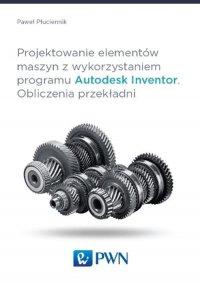 Projektowanie elementów maszyn z wykorzystaniem programu Autodesk Inventor. Obliczenia przekładni - Paweł Płuciennik - ebook
