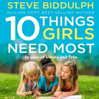 10 Things Girls Need Most: To grow up strong and free - Steve Biddulph - audiobook